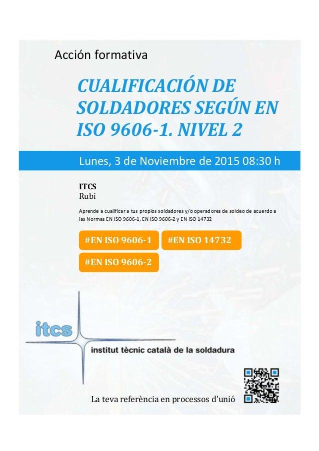 itcs-2015    Acciónformativa CUALIFICACIÓNDE SOLDADORESSEGÚNEN ISO9606‐1.NIVEL2 Aprendeacualificaratus...