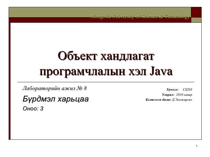 Объект хандлагат програмчлалын хэл  Java Хичээл :  CS203 Улирал :  2010  хавар Бэлтгэсэн багш :   Д.Энхжаргал Mongolia Uni...