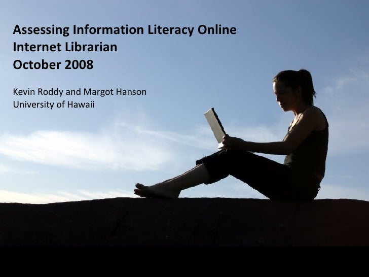 Assessing Information Literacy Online Internet Librarian October 2008 Kevin Roddy and Margot Hanson University of Hawaii