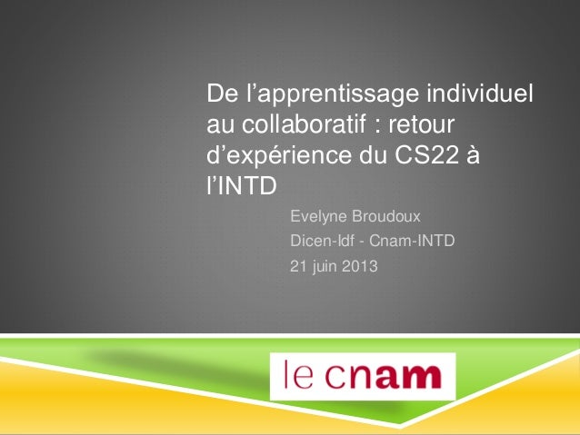 De l'apprentissage individuel au collaboratif : retour d'expérience du CS22 à l'INTD Evelyne Broudoux Dicen-Idf - Cnam-INT...
