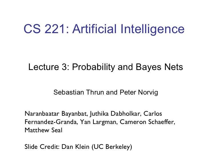 CS 221: Artificial Intelligence Lecture 3: Probability and Bayes Nets Sebastian Thrun and Peter Norvig Naranbaatar Bayanba...
