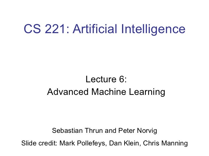 CS 221: Artificial Intelligence Lecture 6: Advanced Machine Learning Sebastian Thrun and Peter Norvig Slide credit: Mark P...