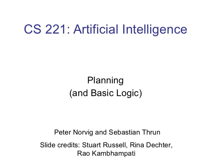 CS 221: Artificial Intelligence Planning (and Basic Logic) Peter Norvig and Sebastian Thrun Slide credits: Stuart Russell,...