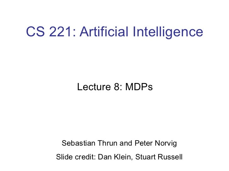 CS 221: Artificial Intelligence Lecture 8: MDPs  Sebastian Thrun and Peter Norvig Slide credit: Dan Klein, Stuart Russell