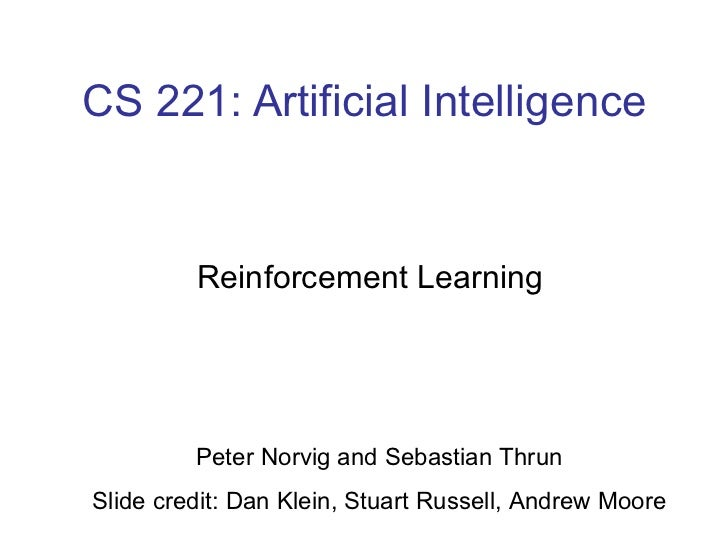 CS 221: Artificial Intelligence Reinforcement Learning Peter Norvig and Sebastian Thrun Slide credit: Dan Klein, Stuart Ru...