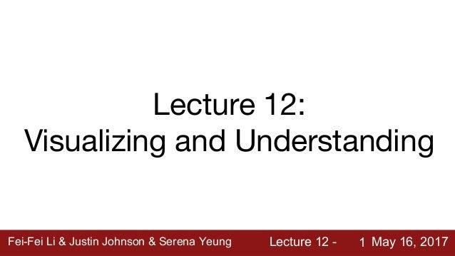 Fei-Fei Li & Justin Johnson & Serena Yeung Lecture 12 - May 16, 2017Fei-Fei Li & Justin Johnson & Serena Yeung Lecture 12 ...