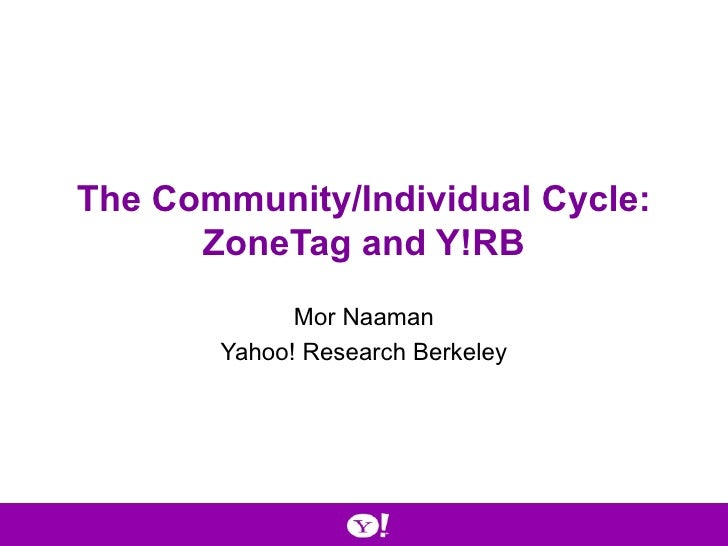 The Community/Individual Cycle: ZoneTag and Y!RB Mor Naaman Yahoo! Research Berkeley