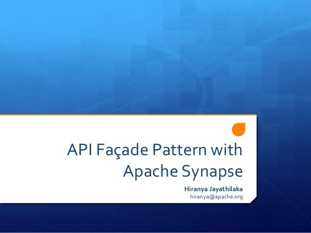 API Façade Pattern withApache SynapseHiranya Jayathilakahiranya@apache.org