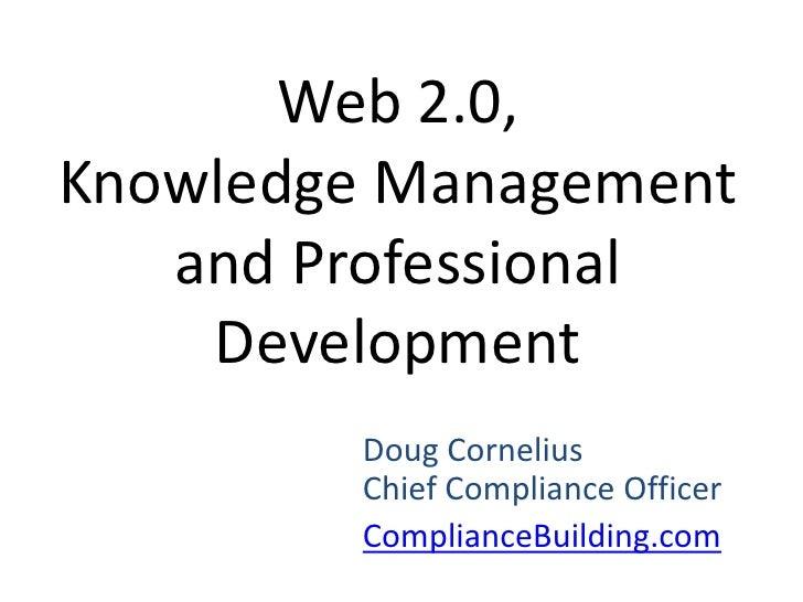 Web 2.0, Knowledge Management and Professional Development<br />Doug CorneliusChief Compliance Officer<br />ComplianceBuil...