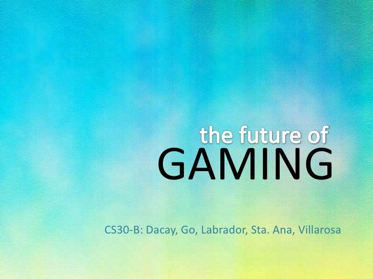 the future of<br />GAMING<br />CS30-B: Dacay, Go, Labrador, Sta. Ana, Villarosa<br />