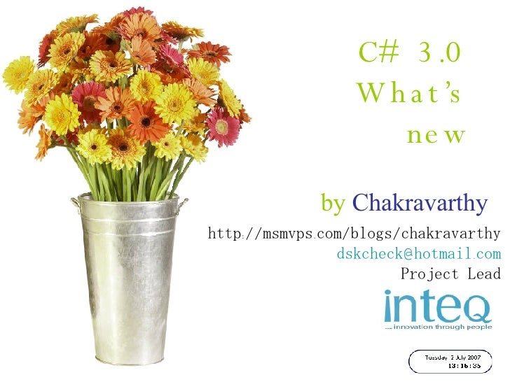C# 3.0   What's new by  Chakravarthy http://msmvps.com/blogs/chakravarthy [email_address] Project Lead