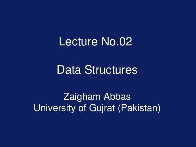 Lecture No.02 Data Structures Zaigham Abbas University of Gujrat (Pakistan)