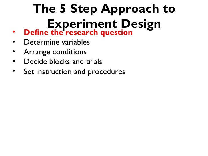 The 5 Step Approach to        Experiment Design•   Define the research question•   Determine variables•   Arrange conditio...