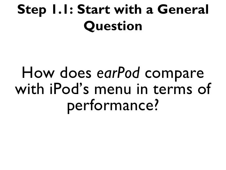 Step 1.1: Start with a General           Question How does earPod comparewith iPod's menu in terms of        performance?