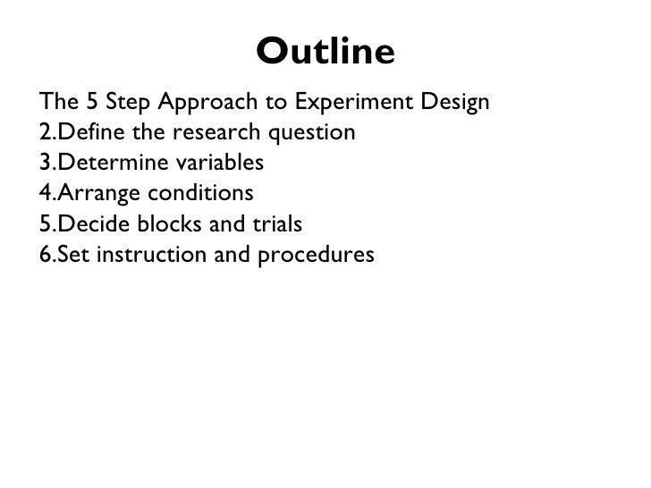OutlineThe 5 Step Approach to Experiment Design2.Define the research question3.Determine variables4.Arrange conditions5.De...