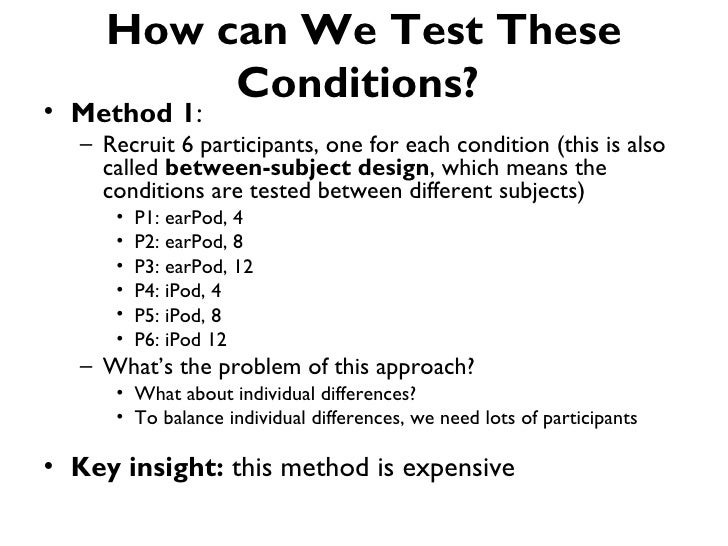 How can We Test These          Conditions?• Method 1:   – Recruit 6 participants, one for each condition (this is also    ...