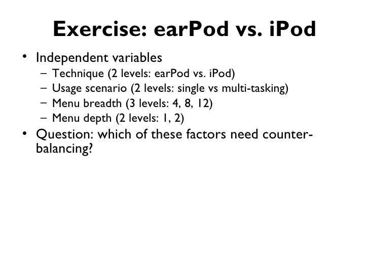 Exercise: earPod vs. iPod• Independent variables   –   Technique (2 levels: earPod vs. iPod)   –   Usage scenario (2 level...