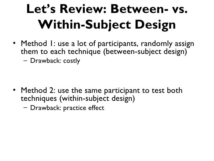 Let's Review: Between- vs.     Within-Subject Design• Method 1: use a lot of participants, randomly assign  them to each t...