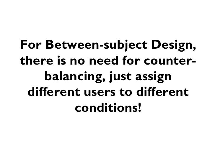 For Between-subject Design,there is no need for counter-    balancing, just assign different users to different          c...
