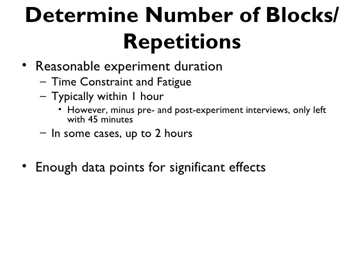 Determine Number of Blocks/        Repetitions• Reasonable experiment duration   – Time Constraint and Fatigue   – Typical...