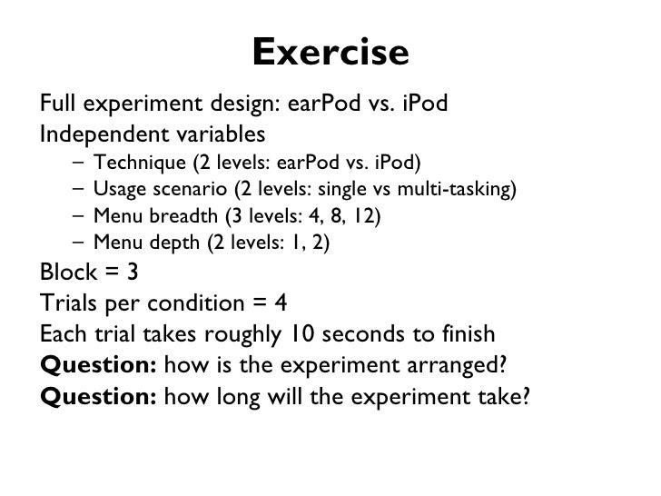 ExerciseFull experiment design: earPod vs. iPodIndependent variables   –   Technique (2 levels: earPod vs. iPod)   –   Usa...