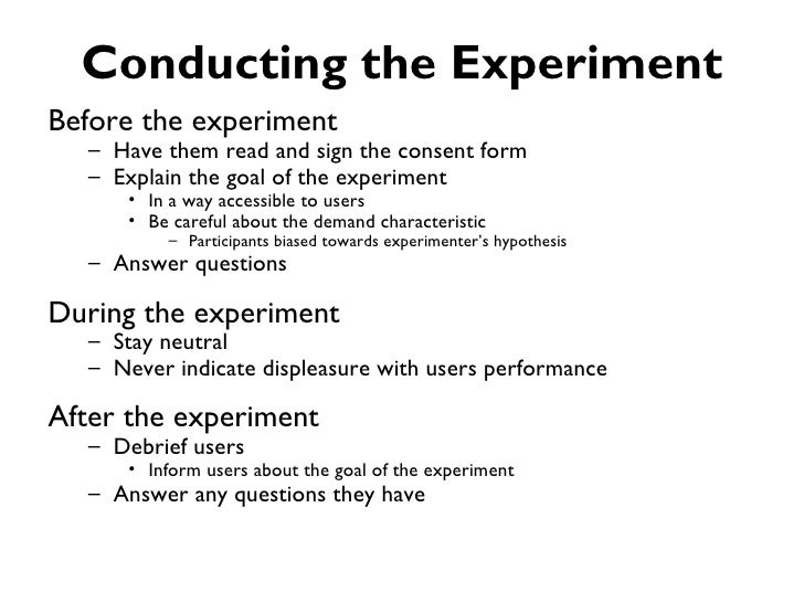 Conducting the ExperimentBefore the experiment  – Have them read and sign the consent form  – Explain the goal of the expe...