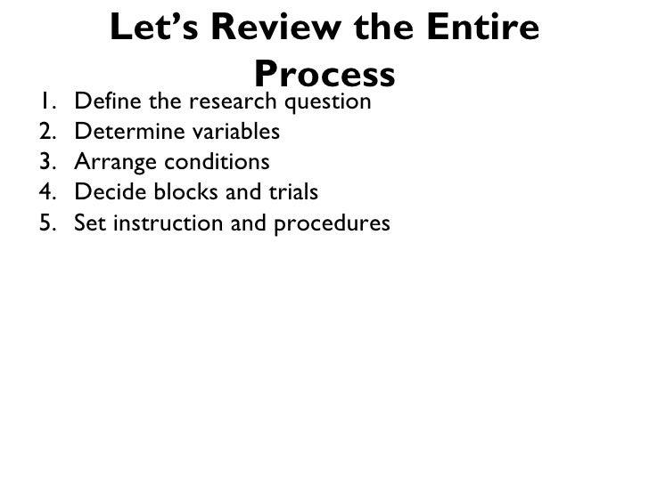 Let's Review the Entire                Process1.   Define the research question2.   Determine variables3.   Arrange condit...
