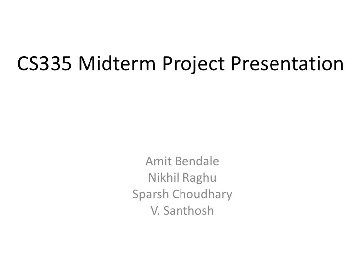 CS335 Midterm Project Presentation                 Amit Bendale              Nikhil Raghu            Sparsh Choudhary     ...