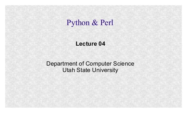Python & Perl Lecture 04 Department of Computer Science Utah State University
