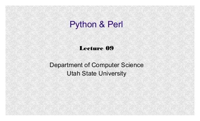 Python & Perl Lecture 09 Department of Computer Science Utah State University