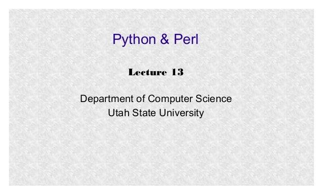 Python & Perl Lecture 13 Department of Computer Science Utah State University