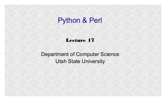 Python & Perl Lecture 17 Department of Computer Science Utah State University