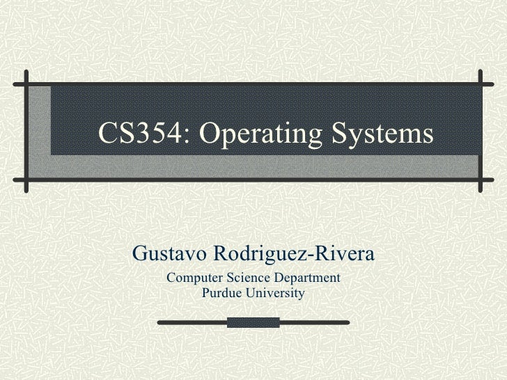 CS354: Operating Systems Gustavo Rodriguez-Rivera Computer Science Department Purdue University