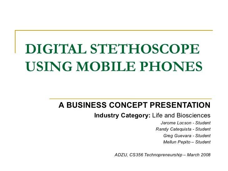 DIGITAL STETHOSCOPE USING MOBILE PHONES <ul><ul><li>A BUSINESS CONCEPT PRESENTATION </li></ul></ul><ul><ul><li>Industry Ca...