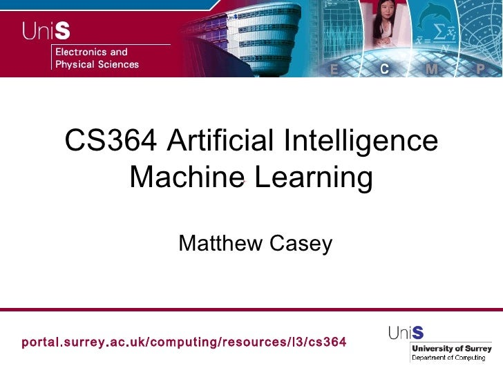 CS364 Artificial Intelligence Machine Learning Matthew Casey portal.surrey.ac.uk/computing/resources/l3/cs364