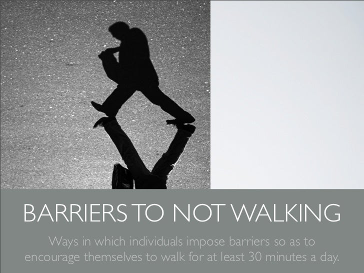 BARRIERS TO NOT WALKING    Ways in which individuals impose barriers so as toencourage themselves to walk for at least 30 ...