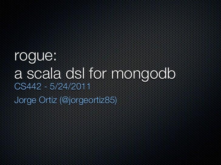 rogue:a scala dsl for mongodbCS442 - 5/24/2011Jorge Ortiz (@jorgeortiz85)