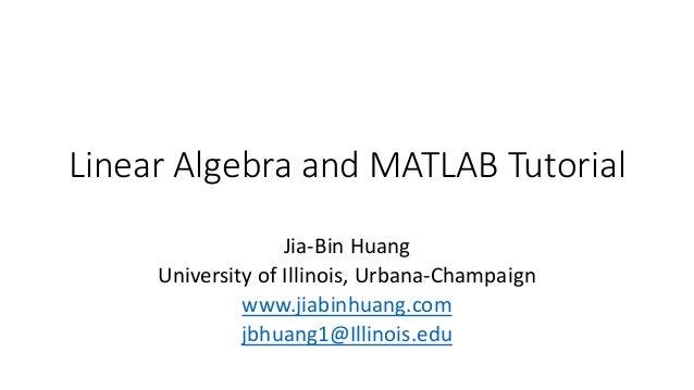 Linear Algebra and MATLAB Tutorial Jia-Bin Huang University of Illinois, Urbana-Champaign www.jiabinhuang.com jbhuang1@Ill...