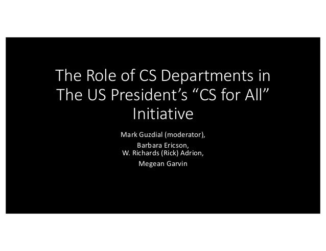 "The	Role	of	CS	Departments	in	 The	US	President's	""CS	for	All""	 Initiative Mark	Guzdial (moderator), Barbara	Ericson, W.	R..."