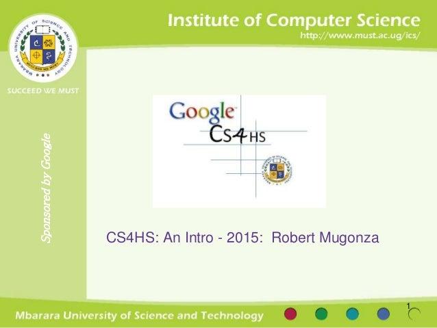SponsoredbyGoogle CS4HS: An Intro - 2015: Robert Mugonza 1