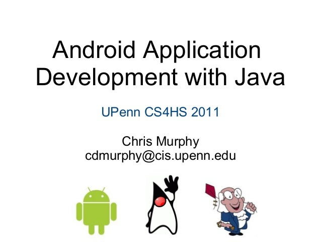Android Application Development with Java UPenn CS4HS 2011 Chris Murphy cdmurphy@cis.upenn.edu
