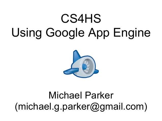 CS4HS Using Google App Engine  Michael Parker (michael.g.parker@gmail.com)