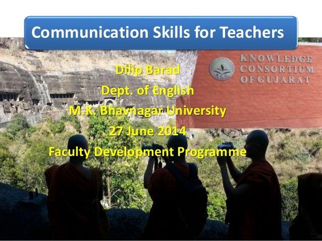 Communication Skills for Teachers Dilip Barad Dept. of English M.K. Bhavnagar University 27 June 2014 Faculty Development ...