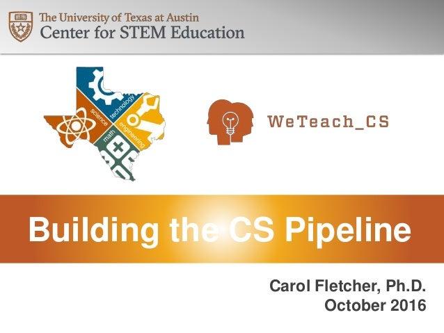 Building the CS Pipeline Carol Fletcher, Ph.D. October 2016