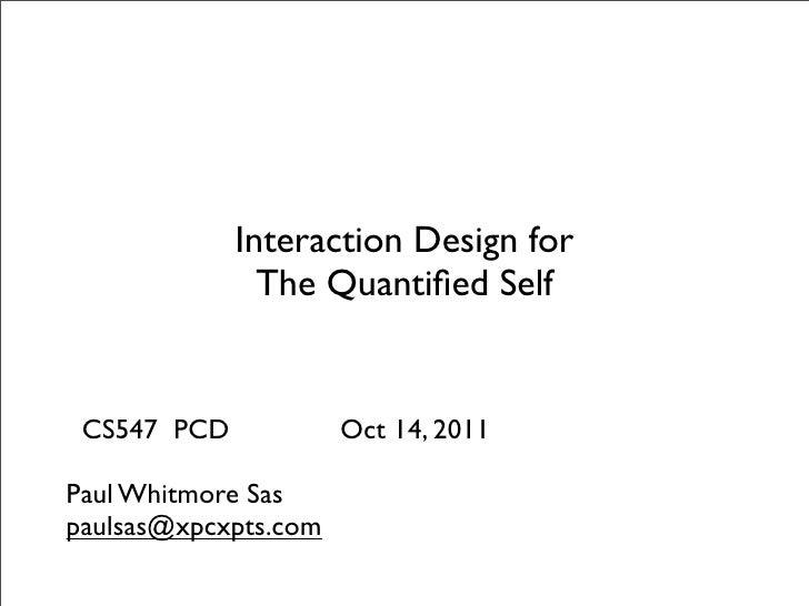 Interaction Design for               The Quantified Self CS547 PCD            Oct 14, 2011Paul Whitmore Saspaulsas@xpcxpts....