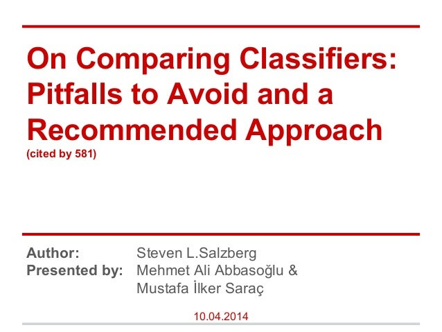 On Comparing Classifiers: Pitfalls to Avoid and a Recommended Approach (cited by 581) Author: Steven L.Salzberg Presented ...