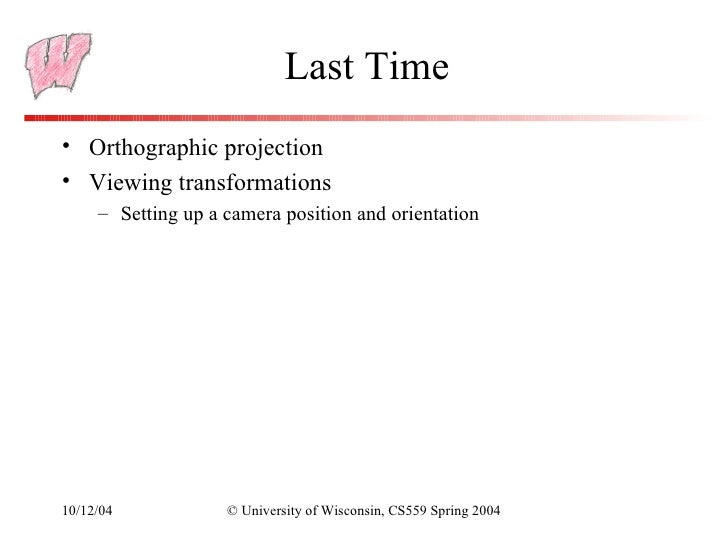 Last Time• Orthographic projection• Viewing transformations     – Setting up a camera position and orientation10/12/04    ...