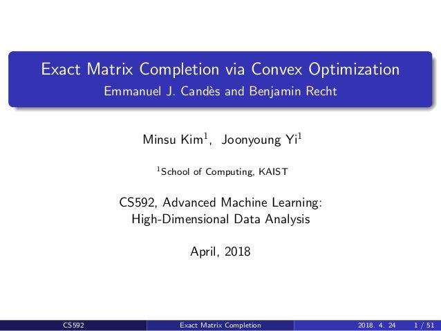 Exact Matrix Completion via Convex Optimization Emmanuel J. Cand`es and Benjamin Recht Minsu Kim1, Joonyoung Yi1 1School o...