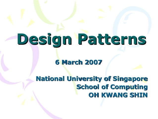 Design PatternsDesign Patterns 6 March 20076 March 2007 National University of SingaporeNational University of Singapore S...