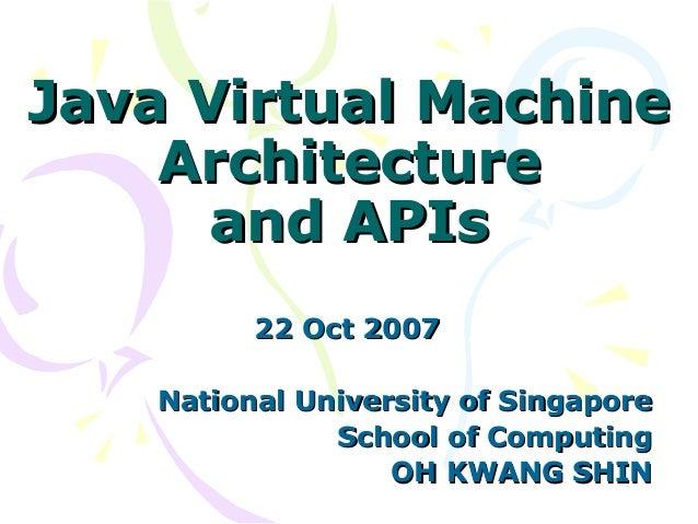 Java Virtual MachineJava Virtual Machine ArchitectureArchitecture and APIsand APIs 22 Oct 200722 Oct 2007 National Univers...